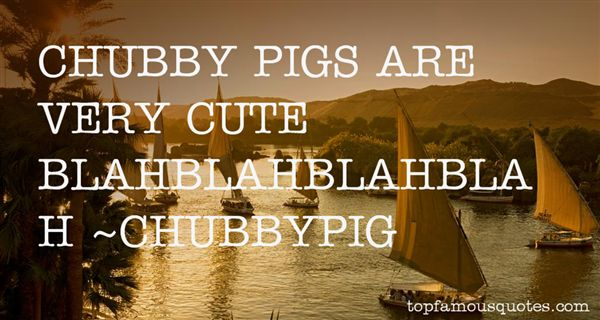 CHUBBYPIG Quotes